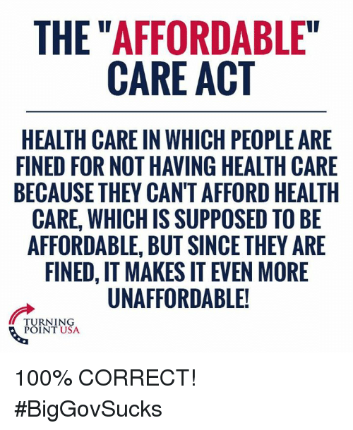 """affordable care act: THE """"AFFORDABLE""""  CARE ACT  HEALTH CARE IN WHICH PEOPLE ARE  FINED FOR NOT HAVING HEALTH CARE  BECAUSE THEY CAN'T AFFORD HEALTH  CARE, WHICH IS SUPPOSED TO BE  AFFORDABLE, BUT SINCE THEY ARE  FINED, IT MAKES IT EVEN MORE  UNAFFORDABLE!  TURNING  POINT USA 100% CORRECT! #BigGovSucks"""