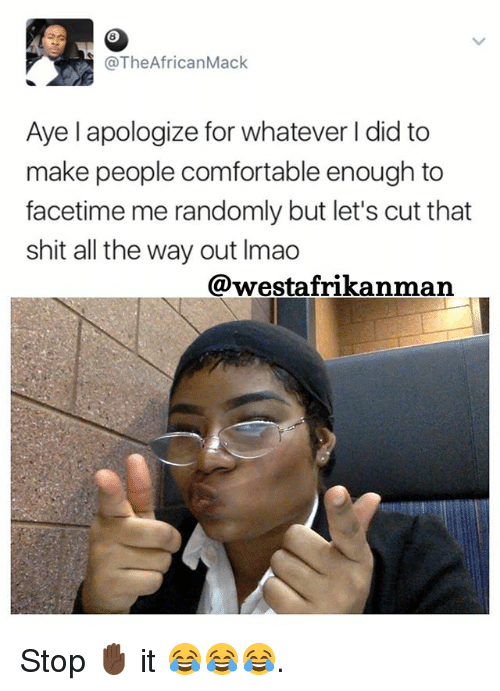 Comfortable, Facetime, and Lmao: @The African Mack  Aye l apologize for whatever did to  make people comfortable enough to  facetime me randomly but let's cut that  shit all the way out lmao  @westafrikanman Stop ✋🏿 it 😂😂😂.