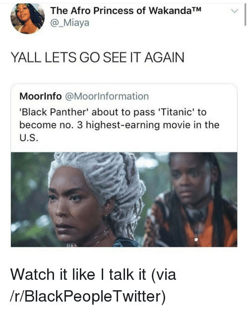 Blackpeopletwitter, Titanic, and Black: The Afro Princess of WakandaTM  @_Miaya  YALL LETS GO SEE IT AGAIN  Moorlnfo @Moorlnformation  'Black Panther' about to pass 'Titanic' to  become no. 3 highest-earning movie in the  U.S <p>Watch it like I talk it (via /r/BlackPeopleTwitter)</p>