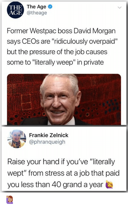 """raise your hand if: THE  AGE  The Age  @theage  Former Westpac boss David Morgan  says CEOs are """"ridiculously overpaid""""  but the pressure of the job causes  some to """"iterally weep"""" in private  Frankie Zelnick  @phranqueigh  Raise your hand if you've """"literally  wept"""" from stress at a job that paid  you less than 40 grand a year 🙋🏽♀️"""