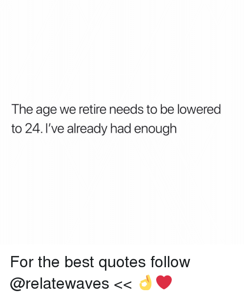 lowered: The age we retire needs to be lowered  to 24. I've already had enough For the best quotes follow @relatewaves << 👌❤️