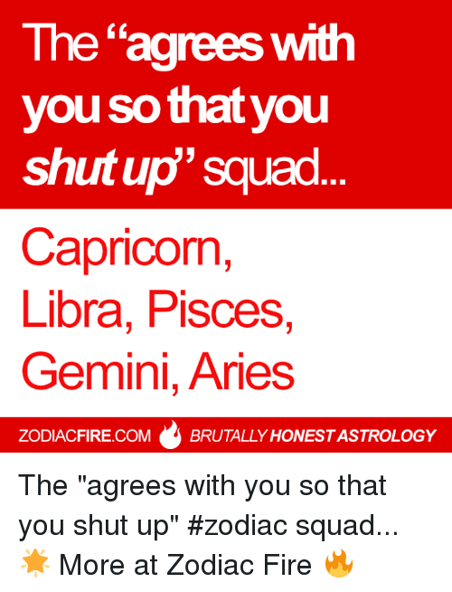 """Gemini: The """"agrees with  you sothat you  shutup"""" squad  Capricorn,  Libra, Pisces,  Gemini, Aries  ZODIACFIRE.COM  BRUTALLY HONESTASTROLOGY The """"agrees with you so that you shut up"""" #zodiac squad... 🌟  More at Zodiac Fire 🔥"""