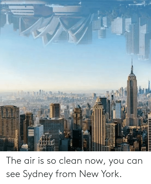air: The air is so clean now, you can see Sydney from New York.