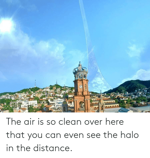 Halo: The air is so clean over here that you can even see the halo in the distance.
