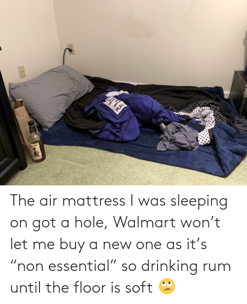 """Walmart: The air mattress I was sleeping on got a hole, Walmart won't let me buy a new one as it's """"non essential"""" so drinking rum until the floor is soft 🙄"""