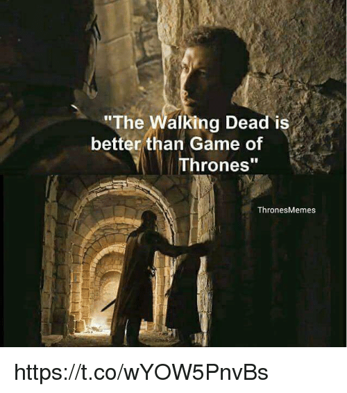 """Game of Thrones, Memes, and Game: """"The  alking Dead is  better than Game of  Thrones""""  Thrones Memes https://t.co/wYOW5PnvBs"""