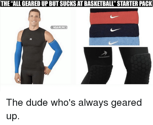 "Nba, Starter Pack, and The All: THE ""ALL GEARED UP BUTSUCKSATBASKETBALL' STARTER PACK  NBRAMEMES The dude who's always geared up."