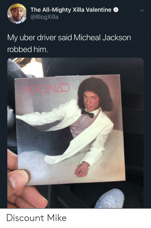Uber Driver: The All-Mighty Xilla Valentine  @BlogXilla  My uber driver said Micheal Jackson  robbed him.  ALEONZO Discount Mike