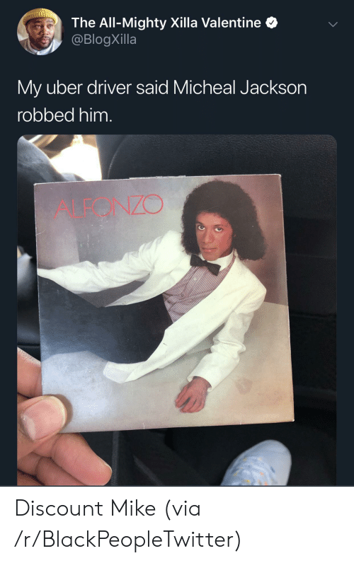 Uber Driver: The All-Mighty Xilla Valentine  @BlogXilla  My uber driver said Micheal Jackson  robbed him.  ALEONZO Discount Mike (via /r/BlackPeopleTwitter)