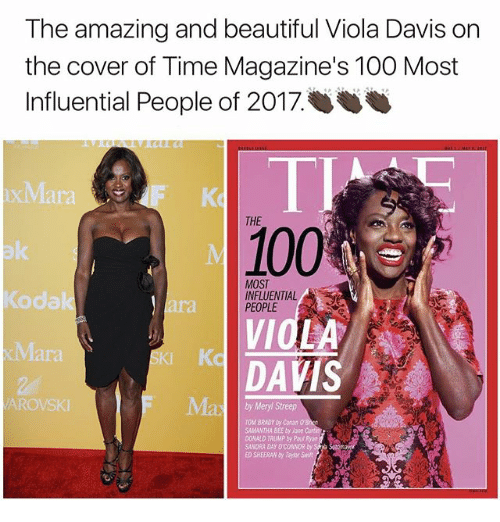 Anaconda, Beautiful, and Memes: The amazing and beautiful Viola Davis on  the cover of Time Magazine's 100 Most  Influential People of 2017.  THE  100  MOST  INFLUENTIAL  PEOPLE  VIOLA  SKI Kc  DAVIS  AROVSKI  Meryl Streep  TOMBRADY by Conan  SAMANTHA BEE by Jane  00NALD TRUMP by  SANDRA DAY OCONNORby  ED SHEERAN by Swift