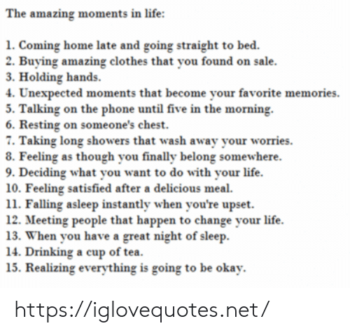 meeting: The amazing moments in life:  1. Coming home late and going straight to bed.  2. Buying amazing clothes that you found on sale.  3. Holding hands  4. Unexpected moments that become your favorite memories  5. Talking on the phone until five in the morning  6. Resting on someone's chest.  7. Taking long showers that wash away your worries  8. Feeling as though you finally belong somewhere.  9. Deciding what you want to do with your life.  10. Feeling satisfied after a delicious meal  11. Falling asleep instantly when you're upset  12. Meeting people that happen to change your life  13. When you have a great night of sleep  14. Drinking a cup of tea.  15. Realizing everything is going to be okay. https://iglovequotes.net/