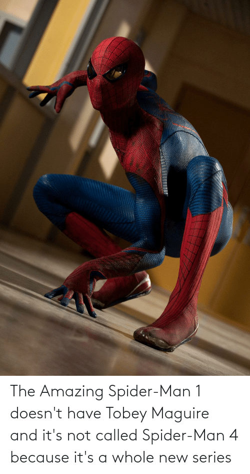 Tobey Maguire: The Amazing Spider-Man 1 doesn't have Tobey Maguire and it's not called Spider-Man 4 because it's a whole new series