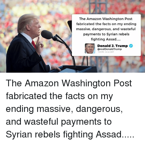 assad: The Amazon Washington Post  fabricated the facts on my ending  massive, dangerous, and wasteful  payments to Syrian rebels  fighting Assad..  Donald J. Trump  @realDonaldTrump  23 PM-24 Jul 2017 The Amazon Washington Post fabricated the facts on my ending massive, dangerous, and wasteful payments to Syrian rebels fighting Assad.....