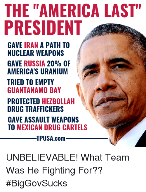 "Last President: THE ""AMERICA LAST""  PRESIDENT  GAVE IRAN A PATH TO  NUCLEAR WEAPONS  GAVE RUSSIA 20% OF  AMERICA'S URANIUM  TRIED TO EMPTY  GUANTANAMO BAY  PROTECTED HEZBOLLAH  DRUG TRAFFICKERS  GAVE ASSAULT WEAPONS  TO MEXICAN DRUG CARTELS  TPUSA.com UNBELIEVABLE! What Team Was He Fighting For?? #BigGovSucks"