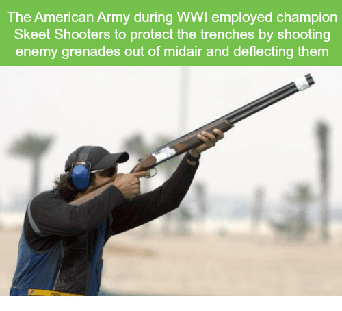 skeet: The American Army during WWI employed champion  Skeet Shooters to protect the trenches by shooting  enemy grenades out of midair and deflecting them