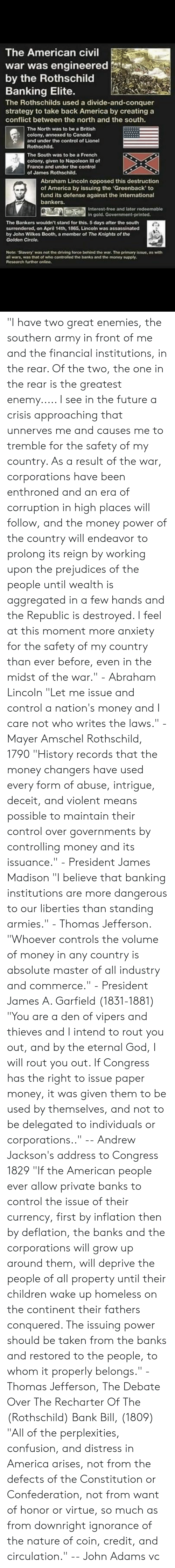 """rothschild bank: The American civil  war was engineered  by the Rothschild  Banking Elite.  The Rothschilds used a divide-and-conquer  strategy to take back America by creating a  conflict between the north and the south.  The North was to be a British  colony, annexed to Canada  and under the control of Lionel  Rothschild.  The South was to be a French  colony, given to Napoleon Ill of  France and under the control  of James Rothschild.  Abraham Lincoln opposed this destruction  of America by issuing the 'Greenback' to  fund its defense against the international  bankers  Interest-free and later redeemable  in gold. Government-printed.  The Bankers wouldn't stand for this. 5 days after the south  surrendered, on April 14th, 1865, Lincoln was assassinated  by John Wilkes Booth, a member of The Knights of the  Golden Circle.  Note: Slavery was not the driving force behind the war. The primary issue, as with  all wars, was that of who controlled the banks and the money supply  Research further online. """"I have two great enemies, the southern army in front of me and the financial institutions, in the rear. Of the two, the one in the rear is the greatest enemy..... I see in the future a crisis approaching that unnerves me and causes me to tremble for the safety of my country. As a result of the war, corporations have been enthroned and an era of corruption in high places will follow, and the money power of the country will endeavor to prolong its reign by working upon the prejudices of the people until wealth is aggregated in a few hands and the Republic is destroyed. I feel at this moment more anxiety for the safety of my country than ever before, even in the midst of the war."""" - Abraham Lincoln  """"Let me issue and control a nation's money and I care not who writes the laws."""" - Mayer Amschel Rothschild, 1790  """"History records that the money changers have used every form of abuse, intrigue, deceit, and violent means possible to maintain their control over governments by c"""