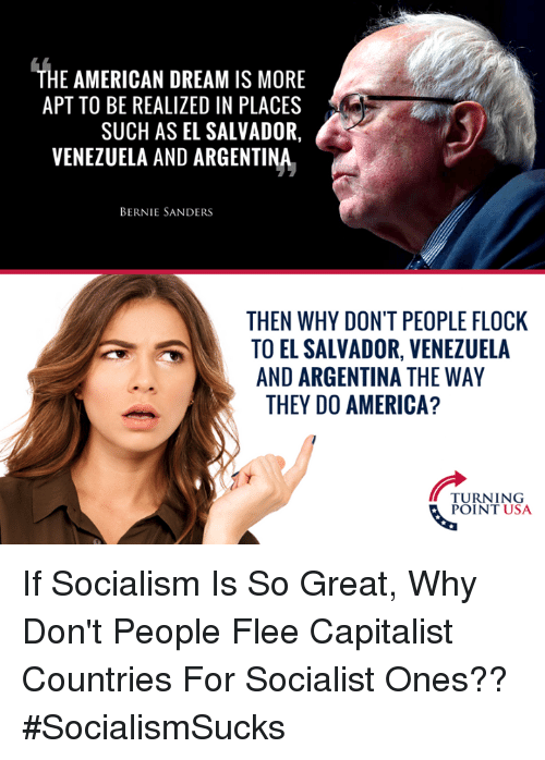 flee: THE AMERICAN DREAM IS MORE  APT TO BE REALIZED IN PLACES  SUCH AS EL SALVADOR,  VENEZUELA AND ARGENTINA  BERNIE SANDERS  THEN WHY DON'T PEOPLE FLOCK  TO EL SALVADOR, VENEZUELA  AND ARGENTINA THE WAY  THEY DO AMERICA?  TURNING  POINT USA If Socialism Is So Great, Why Don't People Flee Capitalist Countries For Socialist Ones?? #SocialismSucks