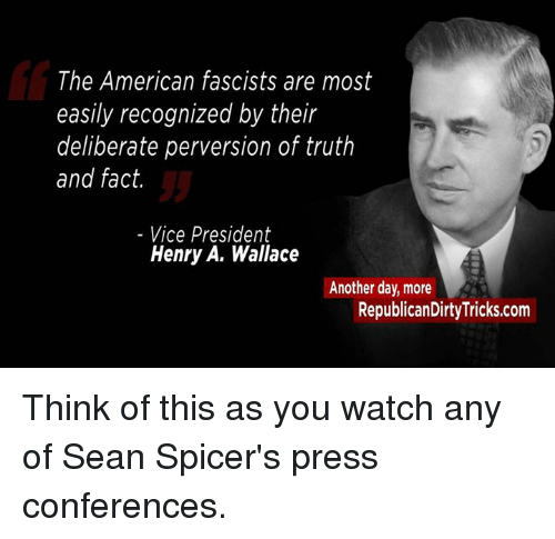 Memes, 🤖, and Vice: The American fascists are most  easily recognized by their  deliberate perversion of truth  and fact.  Vice President  Henry A. Wallace  Another day, more  RepublicanDirtyTricks.com Think of this as you watch any of Sean Spicer's press conferences.