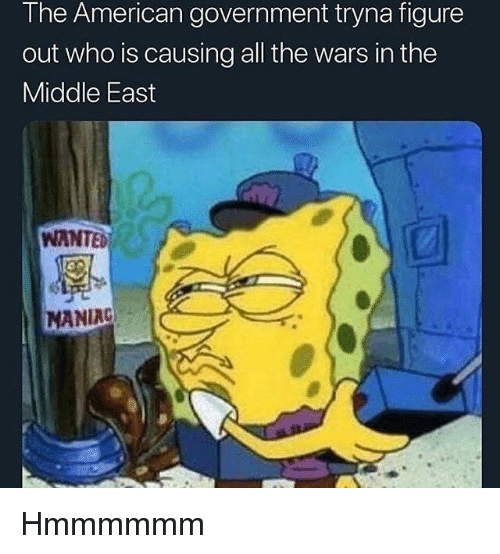 the middle east: The American government tryna figure  out who is causing all the wars in the  Middle East  WANTED  MANIAC Hmmmmmm