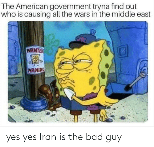 east: The American government tryna find out  who is causing all the wars in the middle east  WANTED  MANIAC yes yes Iran is the bad guy