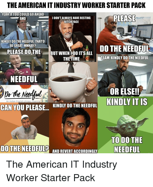 do the needful: THE AMERICAN IT INDUSTRY WORKER STARTER PACK  YEAH IF YOU COULD GO AHEAD  PLEASE  700  AND  IDON'T ALWAYS HAVE RESTING  BITCH FACE  KINDLY DO THE NEEDFUL, THATD  BE GREAT. MMKAY?  DO THE NEEDFUL  TEAM, KINDLY DO THE NEEDFUL  PLEASE DO THE BUT WHEN TOO ITSALu  UTWHENIOO IT S ALL  THE TIME  memegenentor.ne  NEEDFUL  De the Neerful  CAN YOU PLEASE KINDIY DOTHE NEDFUL KINDLY IT IS  memegenerator.net  OR ELSE!!  An Indian English phrase meaning  TO DO THE  NEEDFUL  DO THE NEEDFUL  AND BEVERT ACCORDING The American IT Industry Worker Starter Pack