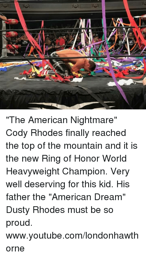 "Dusty Rhodes: ""The American Nightmare"" Cody Rhodes finally reached the top of the mountain and it is the new Ring of Honor World Heavyweight Champion. Very well deserving for this kid. His father the ""American Dream"" Dusty Rhodes must be so proud.   www.youtube.com/londonhawthorne"