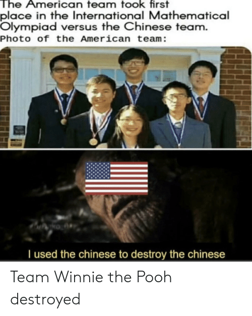 versus: The American team took first  place in the International Mathematical  Olympiad versus the Chinese team.  Photo of the American team:  Tused the chinese to destroy the chinese Team Winnie the Pooh destroyed