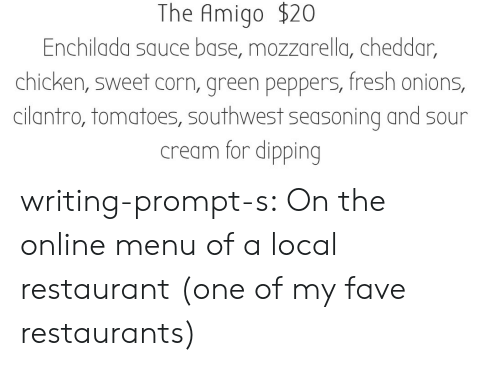sour cream: The Amigo $20  Enchilada sauce base, mozzarella, cheddar,  chicken, sweet corn, green peppers, fresh onions,  cilantro, tomatoes, southwest seasoning and sour  cream for dipping writing-prompt-s:  On the online menu of a local restaurant (one of my fave restaurants)