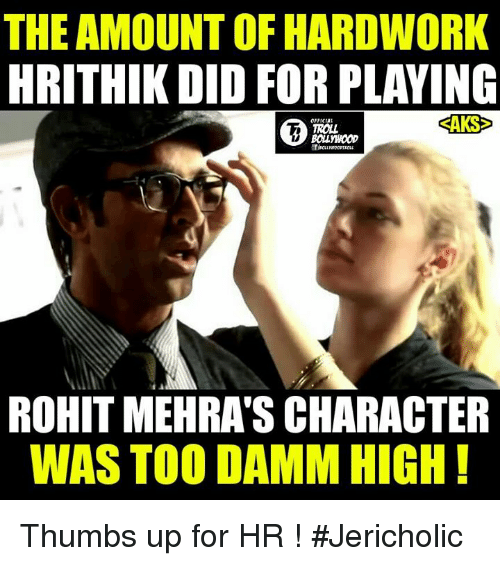 Thumb Up: THE AMOUNT OF HARDWORK  HRITHIK DID FOR PLAYING  SAKS  TROLL  ROHIT MEHRASCHARACTER  WAS TOO DAMM HIGH Thumbs up for HR !  #Jericholic