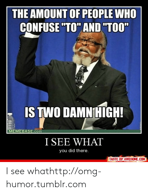 """memebase: THE AMOUNT OF PEOPLE WHO  CONFUSE """"TO"""" AND """"TOO""""  IS TWO DAMNHIGH!  MEMEBASE.com  I SEE WHAT  you did there.  TASTE OF AWESOME.COM  zi I see whathttp://omg-humor.tumblr.com"""