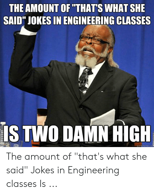 "Thats What She Said Jokes: THE AMOUNT OF THAT'S WHAT SHE  SAID"" JOKES IN ENGINEERING CLASSES  IS TWO DAMN HIGH  quickmeme.co The amount of ""that's what she said"" Jokes in Engineering classes Is ..."