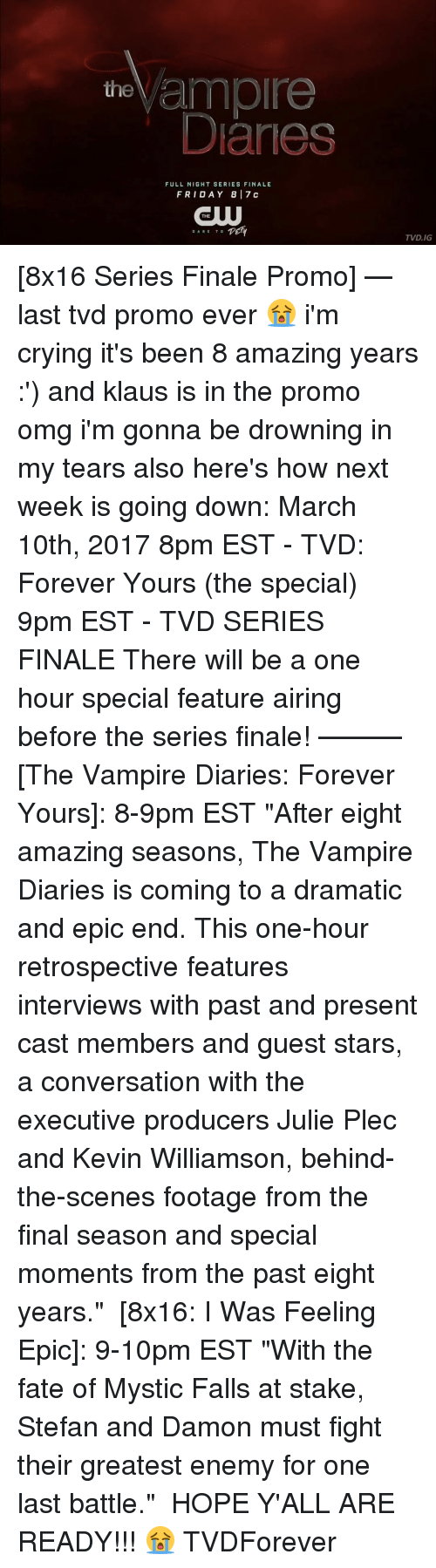 """Mysticism: the  ample  Danes  FULL NIGHT SERIES FINALE  FRI DAY 8 17 c  THE  TEHY  DARE TO  TVD.IG [8x16 Series Finale Promo] — last tvd promo ever 😭 i'm crying it's been 8 amazing years :') and klaus is in the promo omg i'm gonna be drowning in my tears also here's how next week is going down: March 10th, 2017 8pm EST - TVD: Forever Yours (the special) 9pm EST - TVD SERIES FINALE There will be a one hour special feature airing before the series finale! ——— [The Vampire Diaries: Forever Yours]: 8-9pm EST """"After eight amazing seasons, The Vampire Diaries is coming to a dramatic and epic end. This one-hour retrospective features interviews with past and present cast members and guest stars, a conversation with the executive producers Julie Plec and Kevin Williamson, behind-the-scenes footage from the final season and special moments from the past eight years."""" ⠀ [8x16: I Was Feeling Epic]: 9-10pm EST """"With the fate of Mystic Falls at stake, Stefan and Damon must fight their greatest enemy for one last battle."""" ⠀ HOPE Y'ALL ARE READY!!! 😭 TVDForever"""
