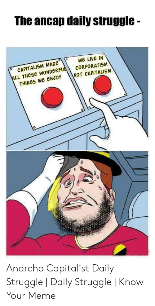 Indecisive Meme: The ancap daily struggle -  0WE LIVE IN  CAPITALISM MADE。((  LL THESE WNDERF  THINGS WE ENJOY  o  CORPORATISM  WOT CAPITALISM Anarcho Capitalist Daily Struggle | Daily Struggle | Know Your Meme