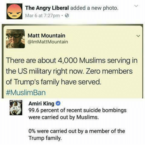 Muslim Ban: The Angry Liberal  added a new photo  Mar 6 at 7:27pm  Matt Mountain  @lmMattMountain  There are about 4,000 Muslims serving in  the US military right now. Zero members  of Trump's family have served.  #Muslim Ban  Amiri King  99.6 percent of recent suicide bombings  were carried out by Muslims.  0% were carried out by a member of the  Trump family.