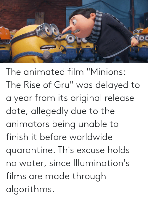 """Gru: The animated film """"Minions: The Rise of Gru"""" was delayed to a year from its original release date, allegedly due to the animators being unable to finish it before worldwide quarantine. This excuse holds no water, since Illumination's films are made through algorithms."""