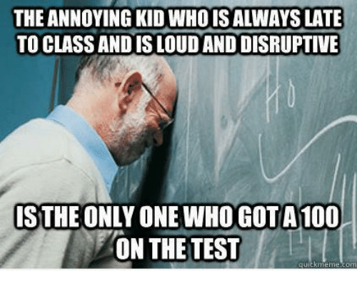 Annoying Kid: THE ANNOYING KID WHOIS ALWAYS LATE  TO CLASS AND IS LOUD AND DISRUPTIVE  ISTHE ONLY ONE WHO GOT A100  ON THE TEST  quickmeme