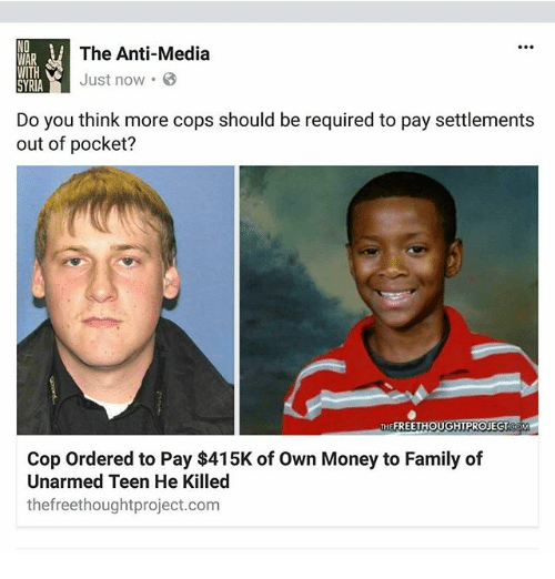 Anti Media: The Anti-Media  WAR  WITH  Just now.  SYRIA  Do you think more cops should be required to pay settlements  out of pocket?  THE FREETHOUGHTPROJECT  OM  Cop ordered to Pay $415K of own Money to Family of  Unarmed Teen He Killed  thefreethoughtproject.com
