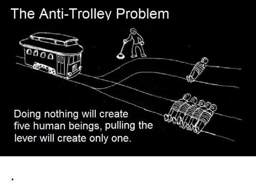 trolleys: The Anti-Trolley Problem  Doing nothing will create  five human beings, pulling the  lever will create only one .