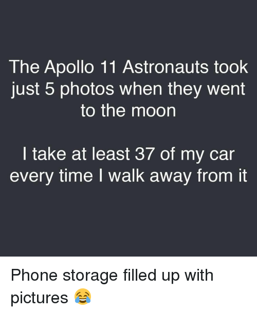 Memes, Apollo, and Moon: The Apollo 11 Astronauts took  Just 5 photos When they Went  to the moon  I take at least 37 of my car  every time I walk away from it Phone storage filled up with pictures 😂