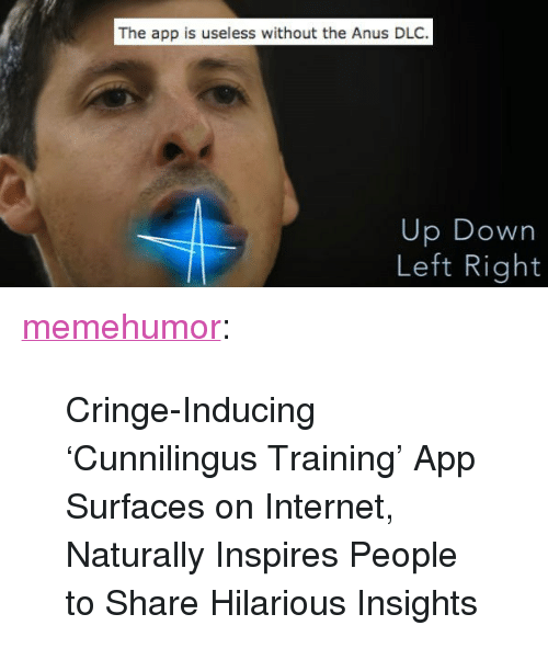 "Internet, Tumblr, and Blog: The app is useless without the Anus DLC.  Up Down  Left Right <p><a href=""http://memehumor.tumblr.com/post/156665607163/cringe-inducing-cunnilingus-training-app"" class=""tumblr_blog"">memehumor</a>:</p>  <blockquote><p>Cringe-Inducing 'Cunnilingus Training' App Surfaces on Internet, Naturally Inspires People to Share Hilarious Insights</p></blockquote>"