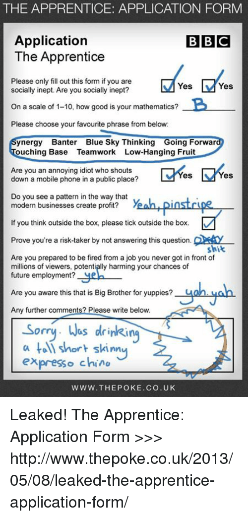 Skinny: THE APPRENTICE: APPLICATION FORM  Application  BBC  The Apprentice  Please only fill out this form if you are  Yes  Yes  socially inept. Are you socially inept?  On a scale of 1-10, how good is your mathematics?  B  Please choose your favourite phrase from below:  synergy Banter Blue Sky Thinking Going Forwar  ouching Base Teamwork ILow-Hanging Fruit  Are you an annoying idiot who shouts  es  down a mobile phone in a public place?  see a pattern in the way that  modern businesses create profit? Yeah LDIMST  If you think outside the box, please tick outside the box.  Prove you're a risk-taker by not answering this question.  shit  Are you prepared to be fired from a job you never got in front of  millions of viewers, potentiplly harming your chances of  future employment?  Are you aware this that is Big Brother for yuppies?  Any further comments? Please write below.  Sorry. Wes drinking  a short skinny  expresso c  WWW. THE POKE. CO. UK Leaked! The Apprentice: Application Form  >>> http://www.thepoke.co.uk/2013/05/08/leaked-the-apprentice-application-form/