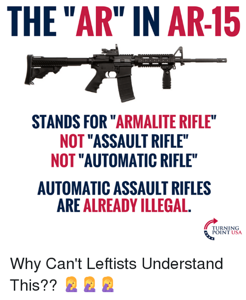"Assault Rifles: THE ""AR"" IN AR-15  STANDS FOR ""ARMALITE RIFLE  NOT ""ASSAULT RIFLE""  NOT ""AUTOMATIC RIFLE""  AUTOMATIC ASSAULT RIFLES  ARE ALREADY ILLEGAL.  TURNING  POINT USA Why Can't Leftists Understand This?? 🤦‍♀️🤦‍♀️🤦‍♀️"