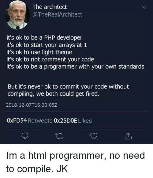 Architect: The architect  @TheRealArchitect  it's ok to be a PHP developer  it's ok to start your arrays at 1  it's ok to use light theme  it's ok to not comment your code  it's ok to be a programmer with your own standards  But it's never ok to commit your code without  compiling, we both could get fired.  2018-12-07T16:30:05Z  0xFD54 Retweets 0x25DOE Likes Im a html programmer, no need to compile. JK