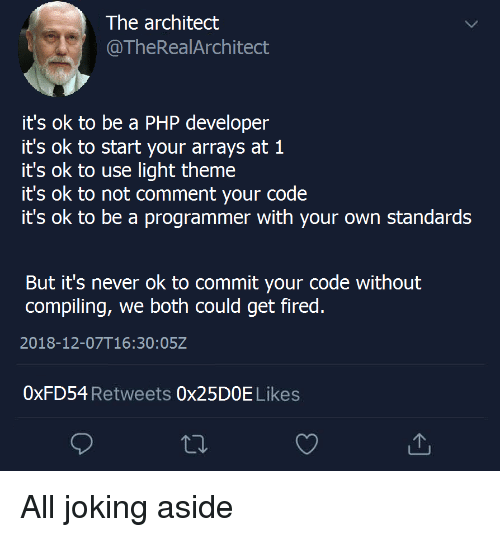 Architect: The architect  @TheRealArchitect  it's ok to be a PHP developer  it's ok to start your arrays at 1  it's ok to use light theme  it's ok to not comment your code  it's ok to be a programmer with your own standards  But it's never ok to commit your code without  compiling, we both could get fired  2018-12-07T16:30:05Z  0xFD54 Retweets 0x25DOE Likes All joking aside