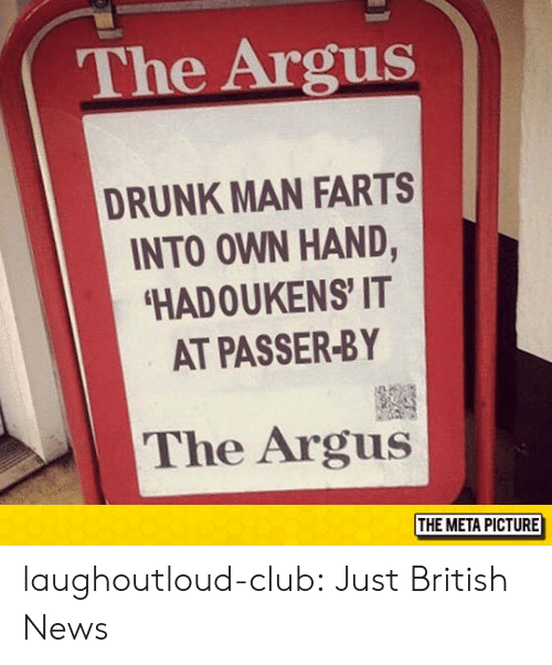 farts: The Argus  DRUNK MAN FARTS  INTO OWN HAND,  HADOUKENS' IT  AT PASSER-BY  The Argus  THE META PICTURE laughoutloud-club:  Just British News