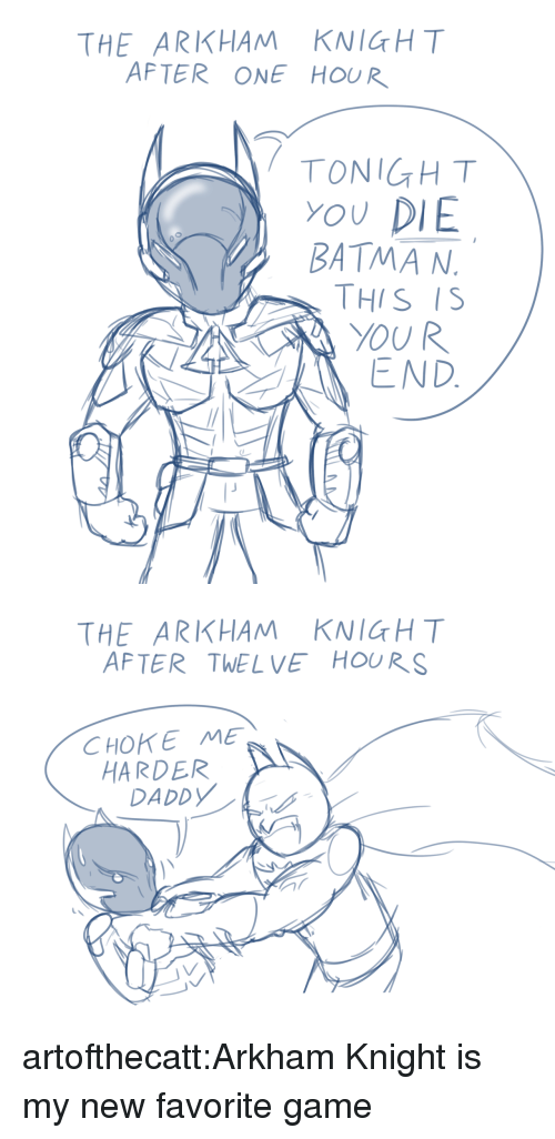 arkham knight: THE ARKHAM KNIGHT  AFTER ONE HOUR  TONIGHT  YOU DIE  BATMA N  THIS IS  YOUR  END   THE ARKHAM KNICH T  AFTER TWELVE HOURS  CHOKE ME  HARDER  DADDY artofthecatt:Arkham Knight is my new favorite game