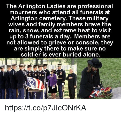 Memes, Soldiers, and Brave: The Arlington Ladies are professional  mourners who attend all funerals at  Arlington cemetery. These military  wives and family members brave the  rain, snow, and extreme heat to visit  up to 3 funerals a day. Members are  not allowed to grieve or console, they  are simply there to make sure no  soldier is ever buried alone. https://t.co/p7JIcONrKA