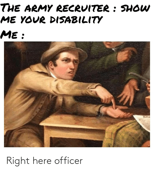 Army Recruiter: THE ARMY RECRUITER : SHOW  ME YOUR DISABILITY  ME : Right here officer