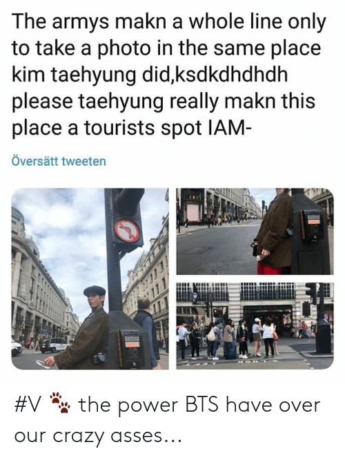 Armys: The armys makn a whole line only  to take a photo in the same place  kim taehyung did,ksdkdhdhdh  please taehyung really makn this  place a tourists spot IAM-  Översätt tweeten #V 🐾 the power BTS have over our crazy asses...