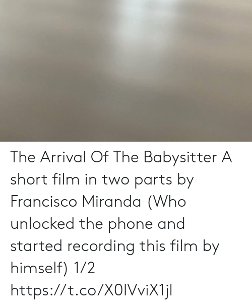 Arrival: The Arrival Of The Babysitter A short film in two parts  by Francisco Miranda (Who unlocked the phone and started recording this film by himself) 1/2 https://t.co/X0IVviX1jl